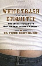White Trash Etiquette: The Definitive Guide to Upscale Trailer Park Manners by D