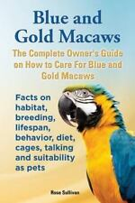 Blue and Gold Macaws, the Complete Owner's Guide on How to Care for Blue and Yel