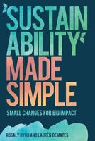 Sustainability Made Simple : Small Changes for Big Impact, Hardcover by Byrd,...