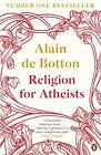 Religion for Atheists: A non-believer's guide to the uses of religion by de Bott