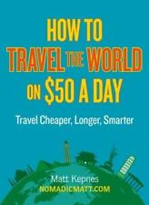 How to Travel the World on $50 a Day : Travel Cheaper, Longer, Smarter by...