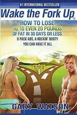Wake The Fork Up: How to Lose 10, 15, Even 20 Pounds of Fat in 30 Days or Less