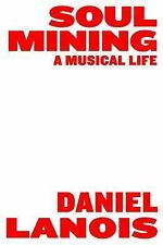 Soul Mining : A Musical Life by Daniel Lanois (2011, Paperback)