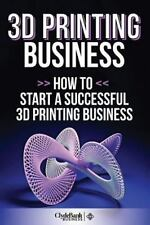 3D Printing Business: How to Start a Succesful 3D Printing Business by...