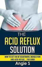 The Acid Reflux Solution: How to Get Rid of Heartburn, Indigestion and Acid Refl