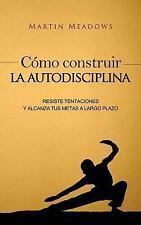 Cómo Construir la Autodisciplina : Resiste Tentaciones y Alcanza Tus Metas a...