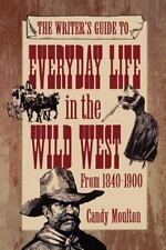 Writer's Guide to Everyday Life in the Wild West from 1840-1900: By Candy Mou...