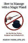 """How to Manage with a Magic Wand: No, Don't Hit Your """"Problem Employees"""" Over the"""