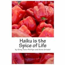 Haiku Is the Spice of Life by Diane Grindol and Ginny Tata-Phillips (2013,...