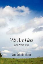 We Are Here : Love Never Dies by Jane Smith Bernhardt (2010, Paperback)