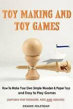 Toy Making and Toy Games: How To Make Your Own Simple Wooden & Paper Toys and Ea