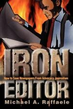 Iron Editor : How to Save Newspapers from Advocacy Journalism by Michael A....