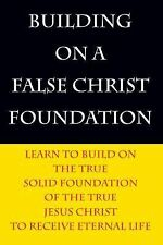 Building on a False Christ Foundation : Learn to Build on the True Solid...