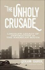 """The Unholy Crusade: Lincoln's Legacy of Destruction in the American South"""