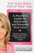 Get Your Head Out of Your App : A Psychic's Guide to Attracting and Keeping...