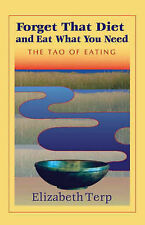 NEW Forget That Diet And Eat What You Need: The Tao of Eating by Elizabeth Terp