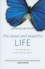 The Good and Beautiful Life : Putting on the Character of Christ James Smith