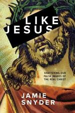 Like Jesus: Shattering Our False Images of the Real Christ, Snyder, Jamie, Good