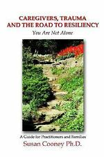 Caregivers, Trauma and the Road to Resiliency : You Are Not Alone by Susan...
