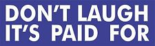 Don't laugh it's paid for Bumper Sticker Vinyl Decal Funny Car Humor Smile ae