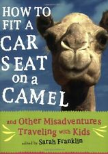How to Fit a Car Seat on a Camel: And Other Misadventures Traveling with Kids by