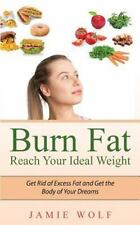 Burn Fat - Reach Your Ideal Weight : Get Rid of Excess Fat and Get the Body...
