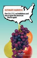 Ultimate Harvest : Five F. A. C. T. S. on Fruitfulness and How to Grow the...
