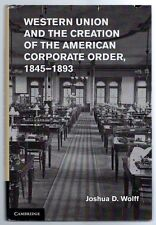 Western Union & the Creation of the American Corporate Order 1845-1893 1st 2013