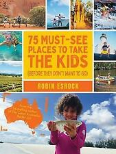 75 Must-See Places to Take the Kids (before they don't want to go by Robin Esrock (Paperback, 2019)