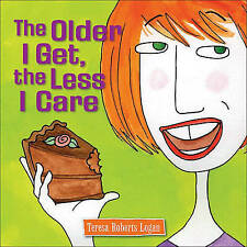 NEW The Older I Get, the Less I Care by Teresa Roberts Logan