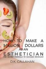 How to Make a Million Dollars As an Esthetician : The Secret Formula to...