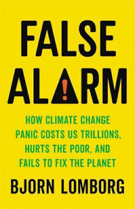 False Alarm: How Climate Change Panic Costs Us Trillions, Hurts the Poor, and