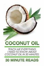 Coconut Oil: Teach Me Everything I Need To Know About Coconut Oil In 30 Minutes