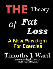 NEW The Theory of Fat Loss: A New Paradigm for Exercise by Timothy J. Ward