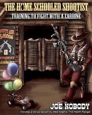 The Home Schooled Shootist : Training to Fight with a Carbine by Joe Nobody...