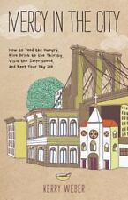 Mercy in the City : How to Feed the Hungry, Give Drink to the Thirsty, Visit the
