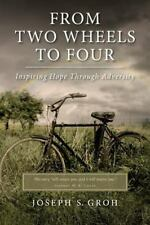 From Two Wheels to Four : Inspiring Hope Through Adversity by Joseph Groh...