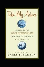 Take My Advice: Letters to the Next Generation from People Who Know a Thing or T