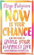 Now Is Your Chance: A 30-Day Guide to Living Your Happiest Life Using Positive P