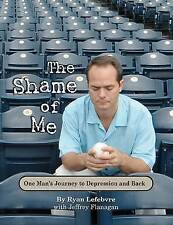 NEW The Shame of Me, One Man's Journey to Depression and Back by Ryan Lefebvre
