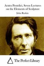 Aratra Pentelici, Seven Lectures on the Elements of Sculpture by John Ruskin...