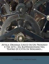 Attila: Dramma Lirico In Un Prologo E Tre Atti : Da Rappresentarsi Nel Teatro Di