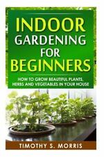 Indoor Gardening for Beginners : How to Grow Beautiful Plants, Herbs and...