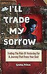 I'll Trade My Sorrow: Trading the Pain of Yesterday for a Journey That Frees You