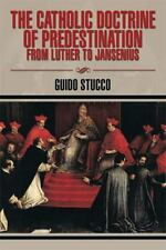 The Catholic Doctrine of Predestination from Luther to Jansenius by Guido...