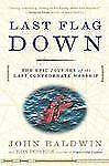 Last Flag Down : The Epic Journey of the Last Confederate Warship by John Bal...