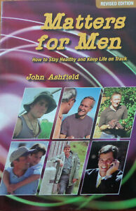 Matters for Men: How to Stay Healthy and Keep Life on Track by John Ashfield.
