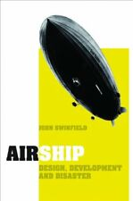 Airship : Design, Development and Disaster by John Swinfield (2012, Hardcover)
