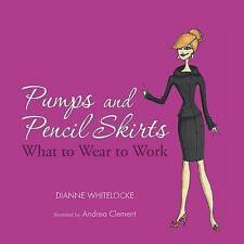 NEW Pumps and Pencil Skirts: What to Wear to Work by Dianne Whitelocke