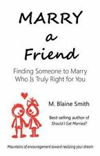 Marry a Friend: Finding Someone to Marry Who Is Truly Right for You Smith, M. B